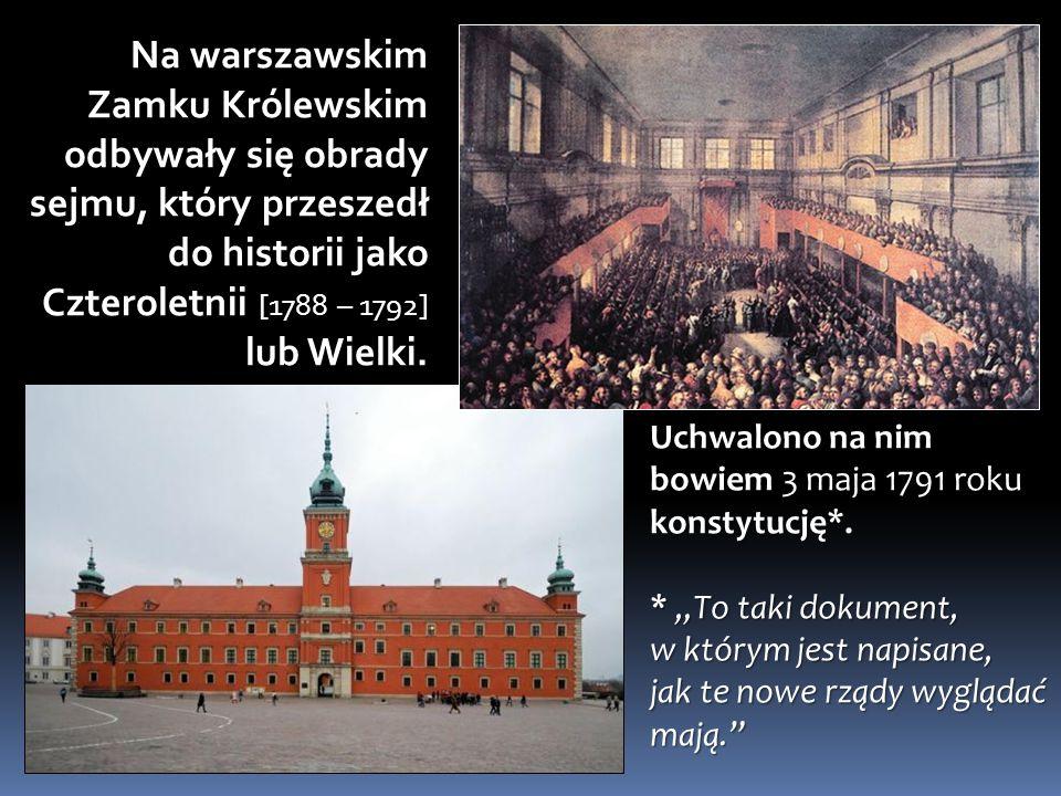 Na warszawskim Zamku Królewskim odbywały się obrady sejmu, który przeszedł do historii jako Czteroletnii [1788 – 1792] lub Wielki.